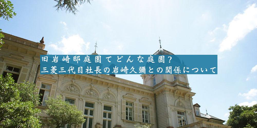 旧岩崎邸庭園てどんな庭園?三菱三代目社長の岩崎久彌との関係について