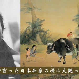 文京区湯島で育った日本画家の横山大観ってどんな人?
